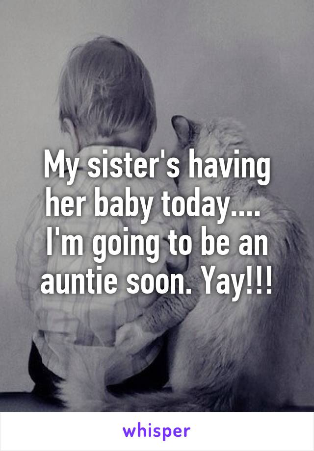 My sister's having her baby today....  I'm going to be an auntie soon. Yay!!!