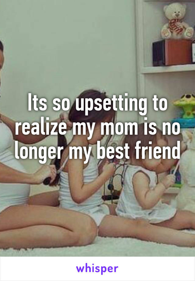 Its so upsetting to realize my mom is no longer my best friend