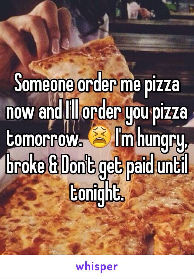 Someone order me pizza now and I'll order you pizza tomorrow. 😫 I'm hungry, broke & Don't get paid until tonight.