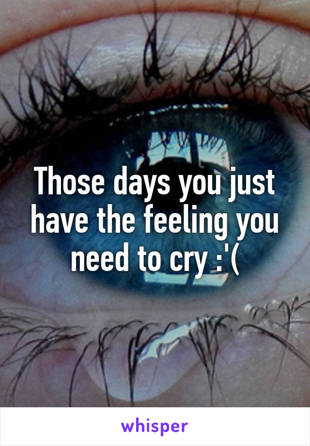 Those days you just have the feeling you need to cry :'(