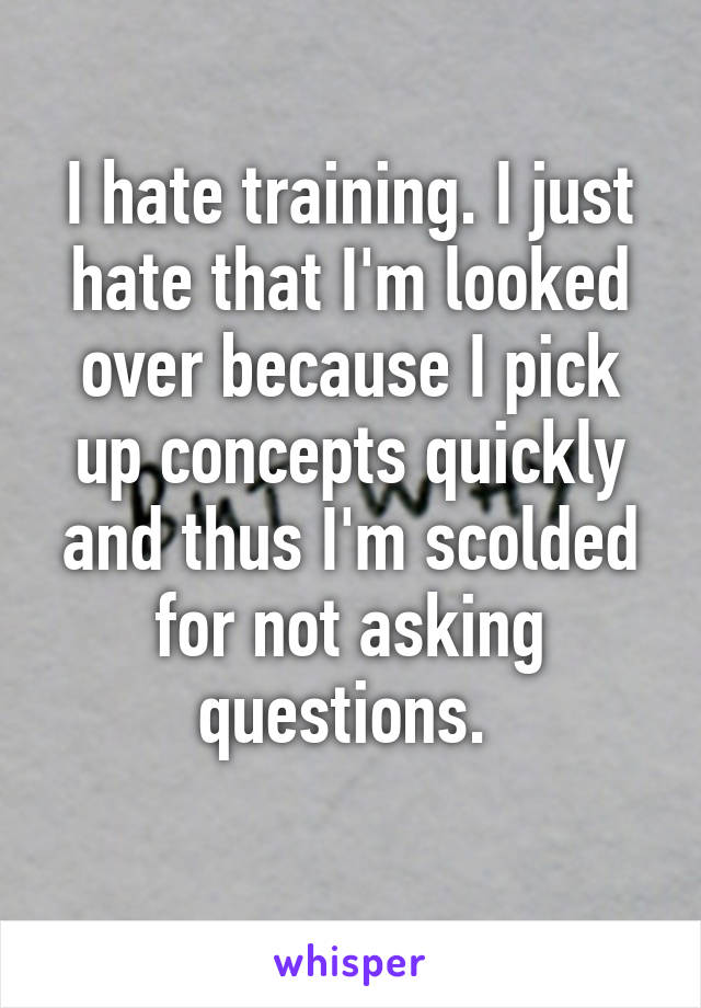 I hate training. I just hate that I'm looked over because I pick up concepts quickly and thus I'm scolded for not asking questions.