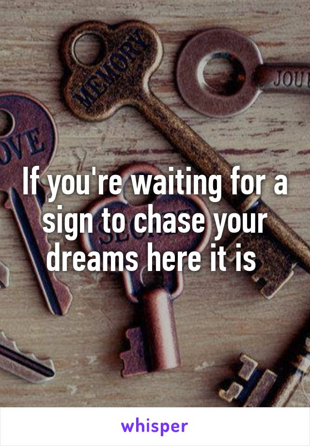 If you're waiting for a sign to chase your dreams here it is