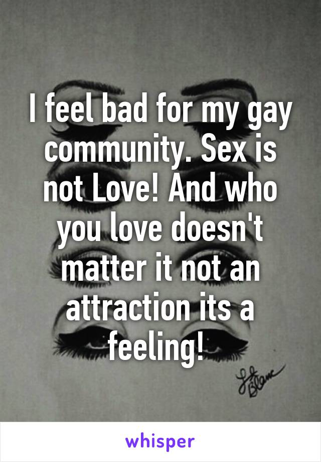 I feel bad for my gay community. Sex is not Love! And who you love doesn't matter it not an attraction its a feeling!