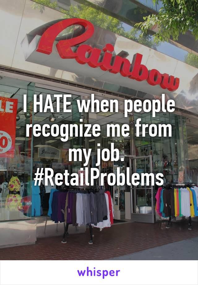 I HATE when people recognize me from my job.  #RetailProblems