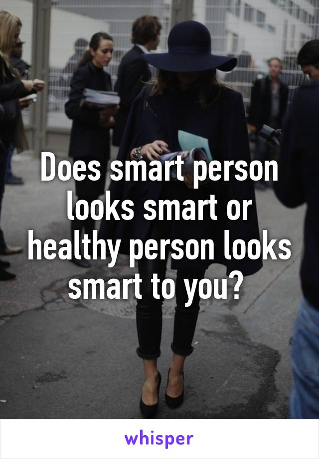 Does smart person looks smart or healthy person looks smart to you?