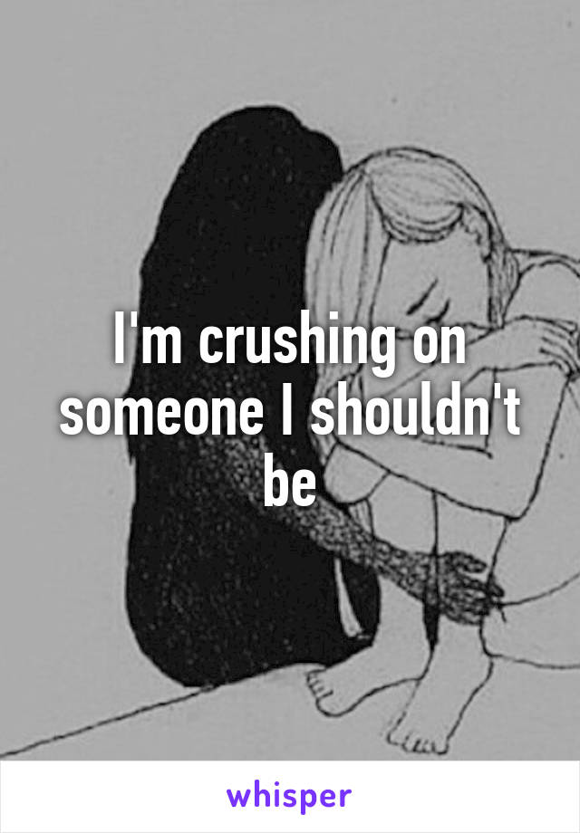 I'm crushing on someone I shouldn't be