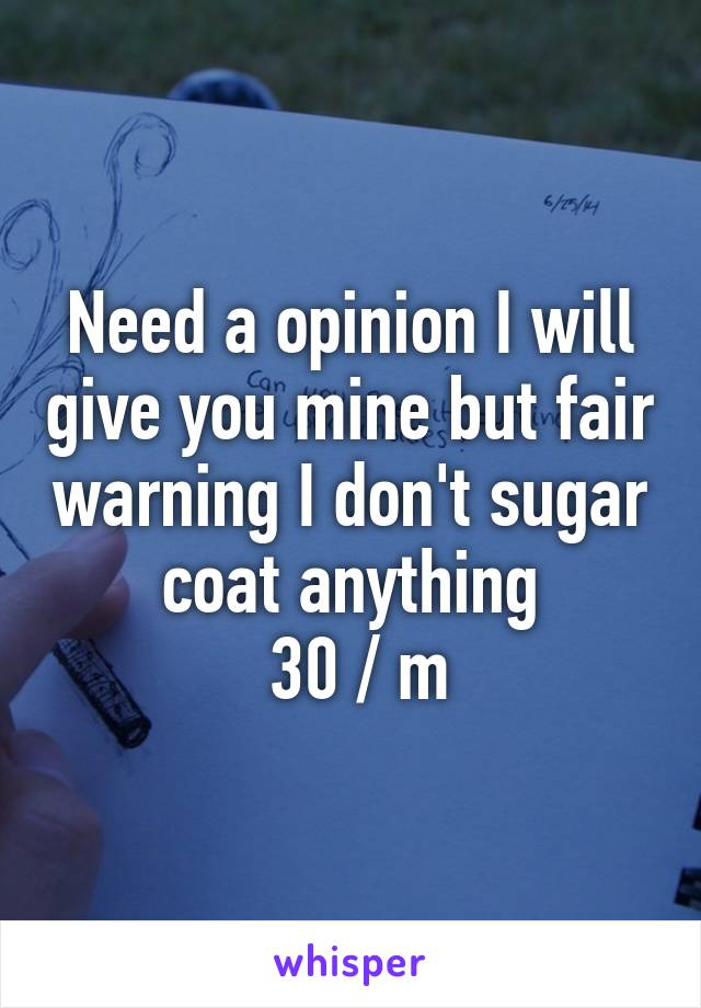 Need a opinion I will give you mine but fair warning I don't sugar coat anything  30 / m