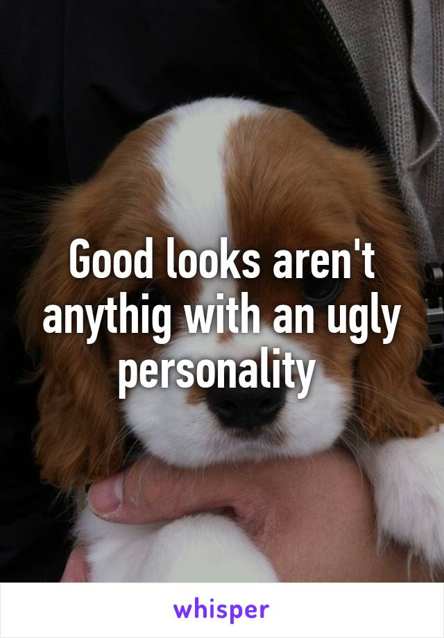 Good looks aren't anythig with an ugly personality