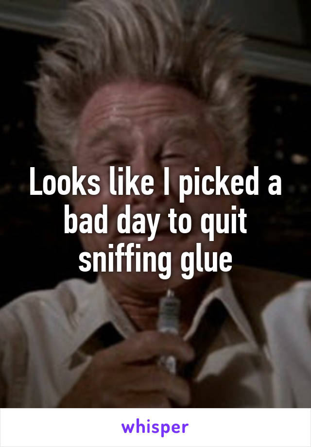 Looks like I picked a bad day to quit sniffing glue