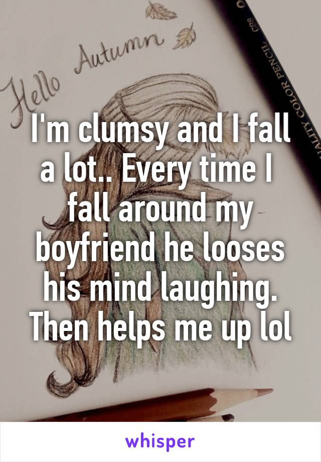 I'm clumsy and I fall a lot.. Every time I  fall around my boyfriend he looses his mind laughing. Then helps me up lol