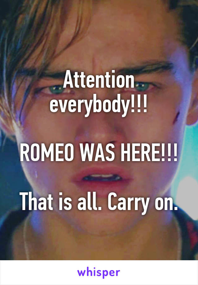Attention everybody!!!  ROMEO WAS HERE!!!  That is all. Carry on.
