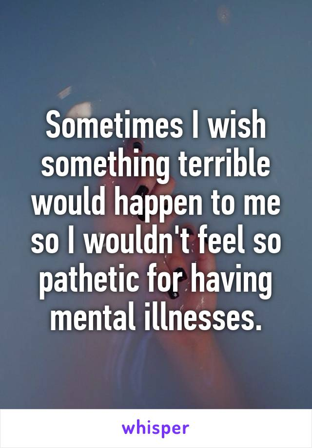 Sometimes I wish something terrible would happen to me so I wouldn't feel so pathetic for having mental illnesses.