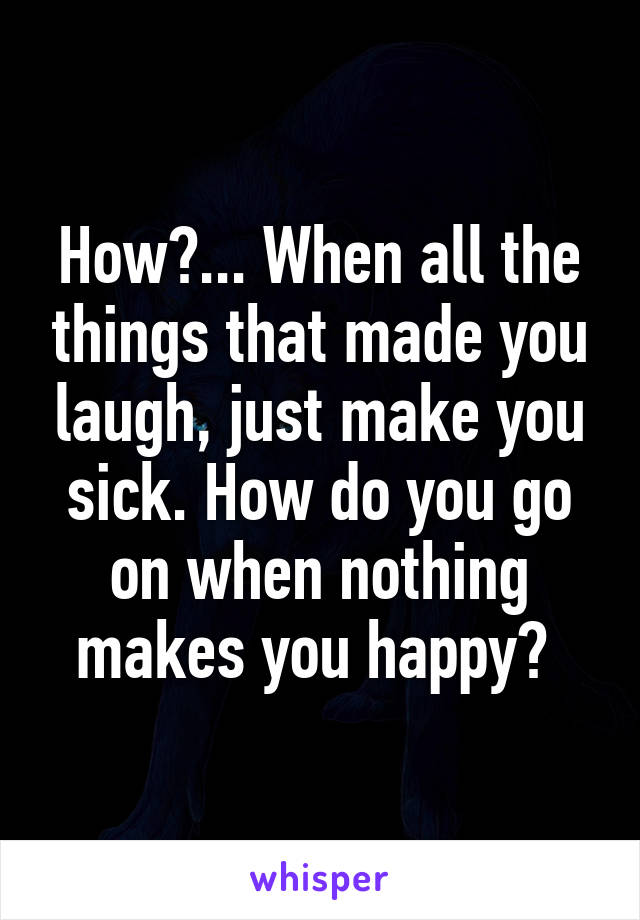 How?... When all the things that made you laugh, just make you sick. How do you go on when nothing makes you happy?