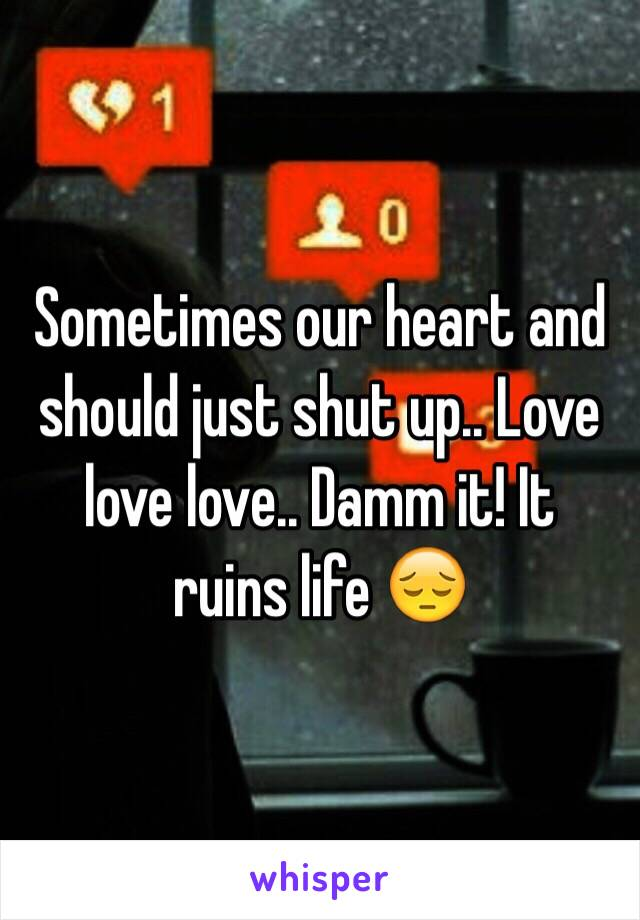 Sometimes our heart and should just shut up.. Love love love.. Damm it! It  ruins life 😔