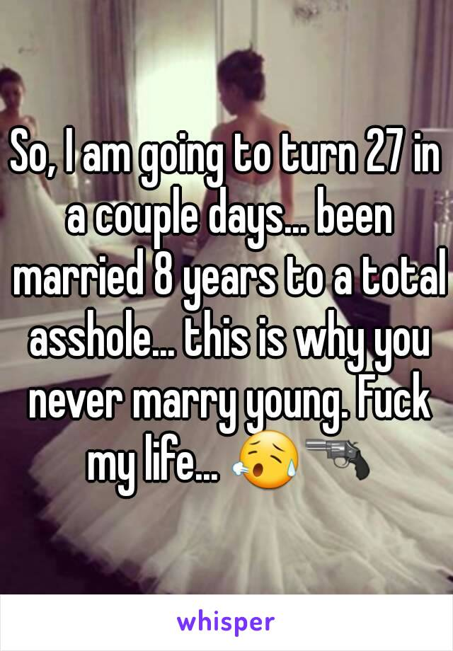 So, I am going to turn 27 in a couple days... been married 8 years to a total asshole... this is why you never marry young. Fuck my life... 😥🔫
