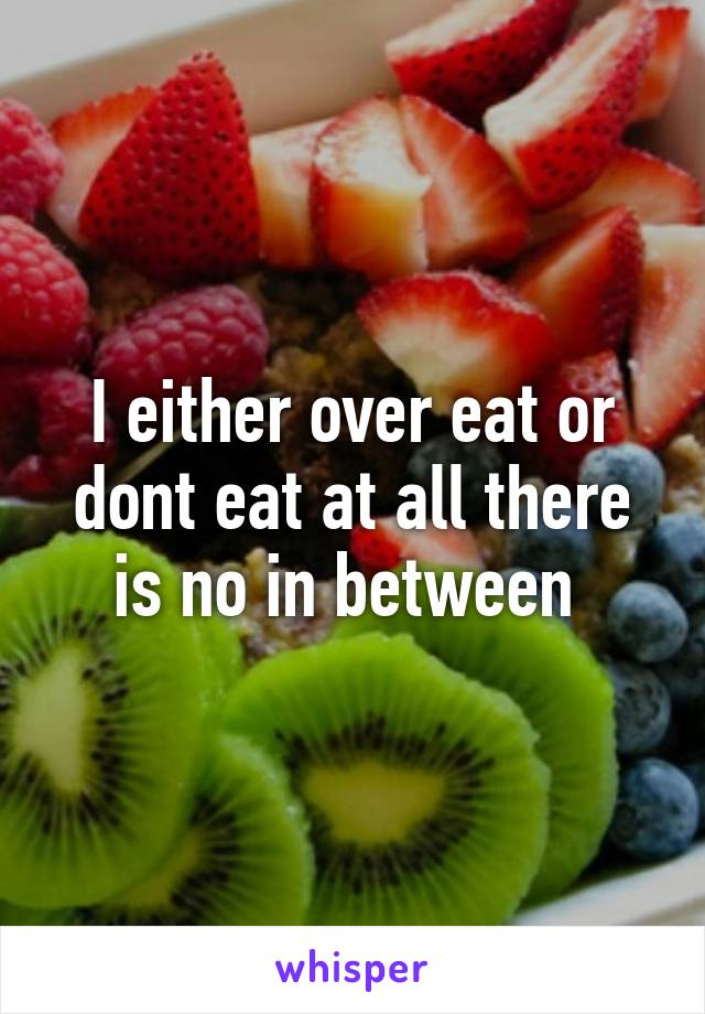 I either over eat or dont eat at all there is no in between