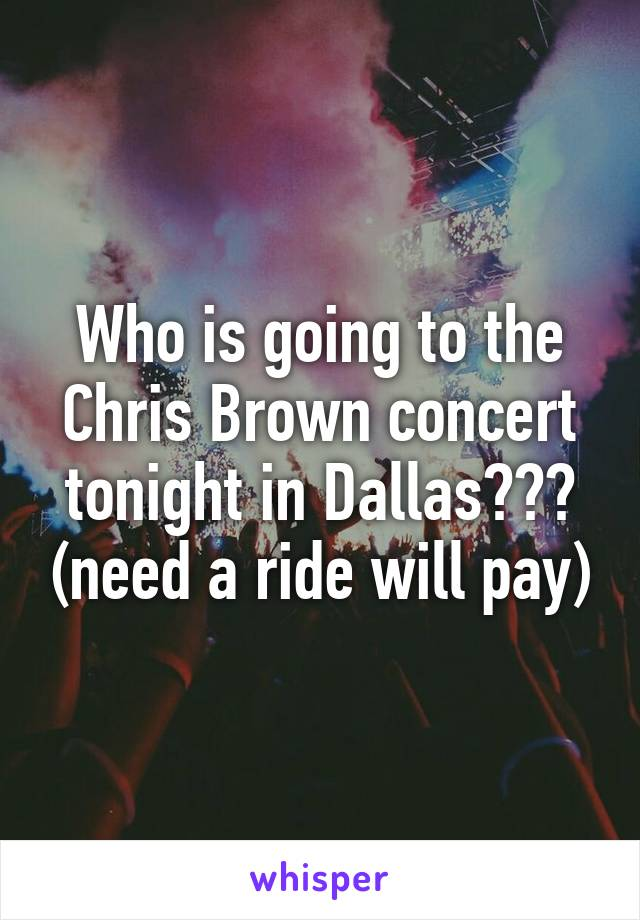 Who is going to the Chris Brown concert tonight in Dallas??? (need a ride will pay)