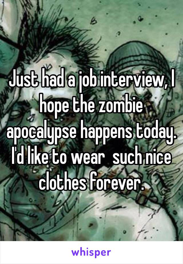 Just had a job interview, I hope the zombie apocalypse happens today. I'd like to wear  such nice clothes forever.
