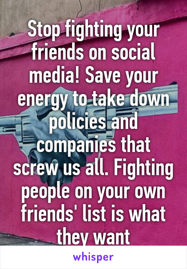 Stop fighting your friends on social media! Save your energy to take down policies and companies that screw us all. Fighting people on your own friends' list is what they want