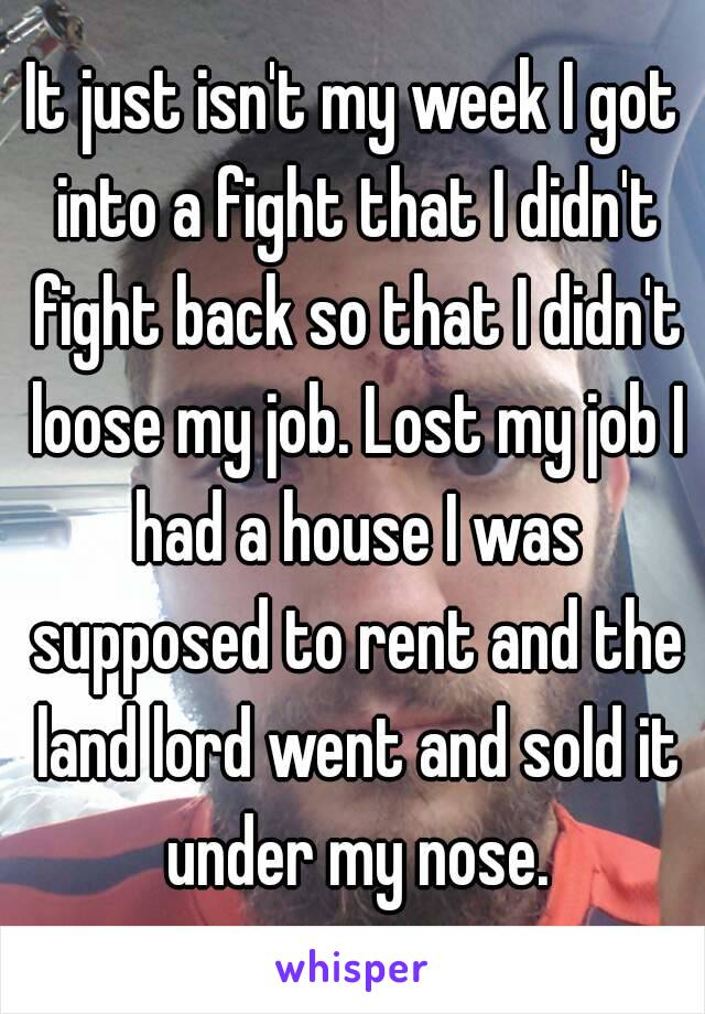It just isn't my week I got into a fight that I didn't fight back so that I didn't loose my job. Lost my job I had a house I was supposed to rent and the land lord went and sold it under my nose.