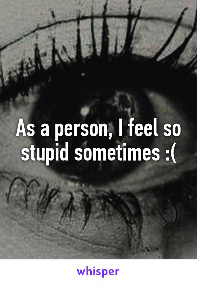 As a person, I feel so stupid sometimes :(