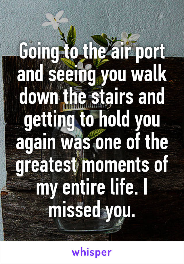 Going to the air port and seeing you walk down the stairs and getting to hold you again was one of the greatest moments of my entire life. I missed you.