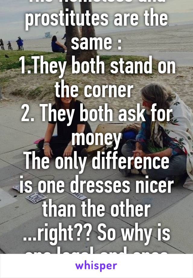 The Homeless and prostitutes are the same : 1.They both stand on the corner  2. They both ask for money The only difference is one dresses nicer than the other ...right?? So why is one legal and ones not?