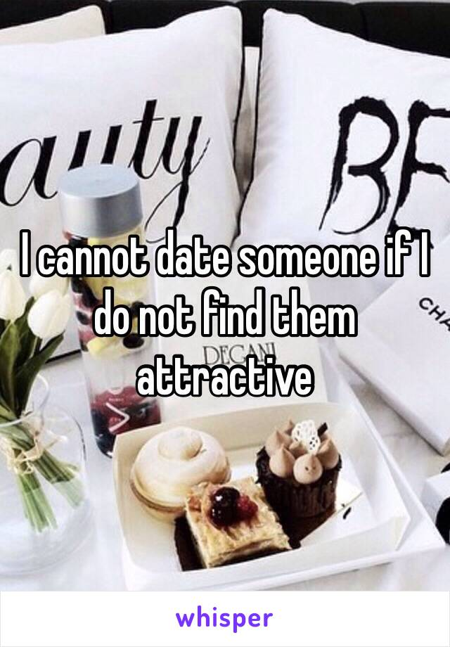 I cannot date someone if I do not find them attractive