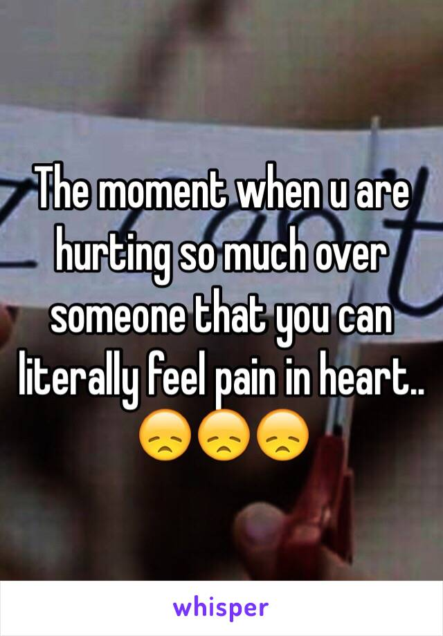 The moment when u are hurting so much over someone that you can literally feel pain in heart.. 😞😞😞