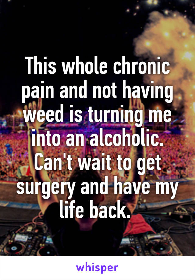 This whole chronic pain and not having weed is turning me into an alcoholic. Can't wait to get surgery and have my life back.