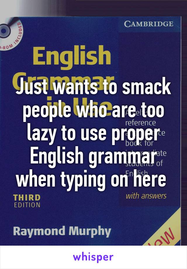 Just wants to smack people who are too lazy to use proper English grammar when typing on here