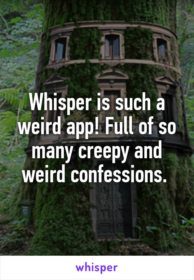 Whisper is such a weird app! Full of so many creepy and weird confessions.