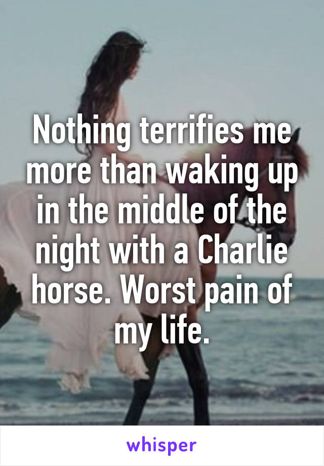 Nothing terrifies me more than waking up in the middle of the night with a Charlie horse. Worst pain of my life.