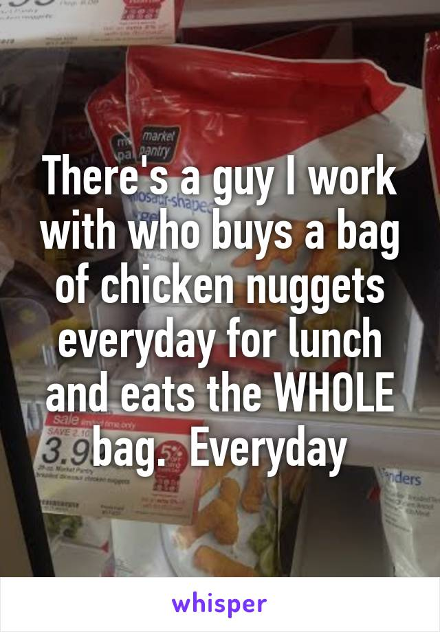 There's a guy I work with who buys a bag of chicken nuggets everyday for lunch and eats the WHOLE bag.  Everyday