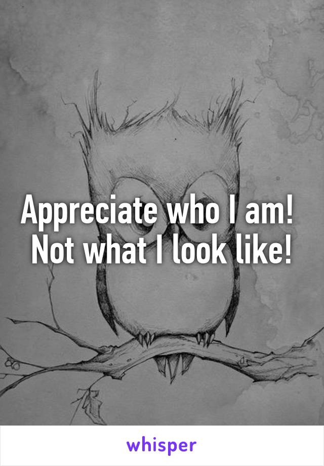 Appreciate who I am!  Not what I look like!