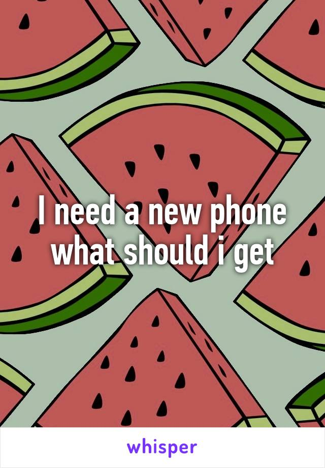 I need a new phone what should i get