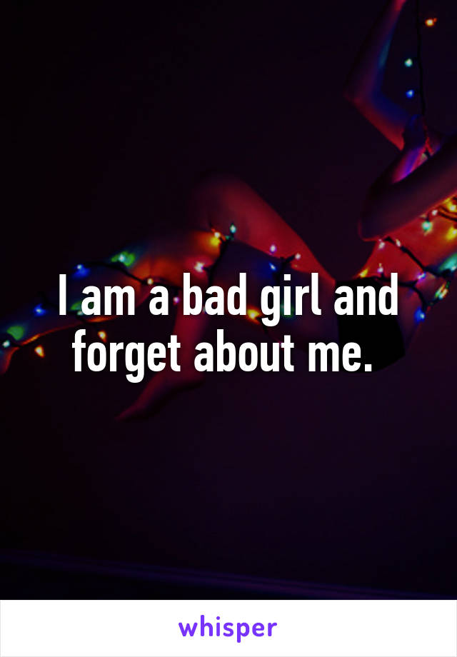 I am a bad girl and forget about me.