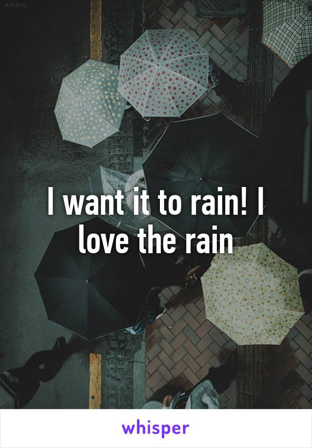I want it to rain! I love the rain
