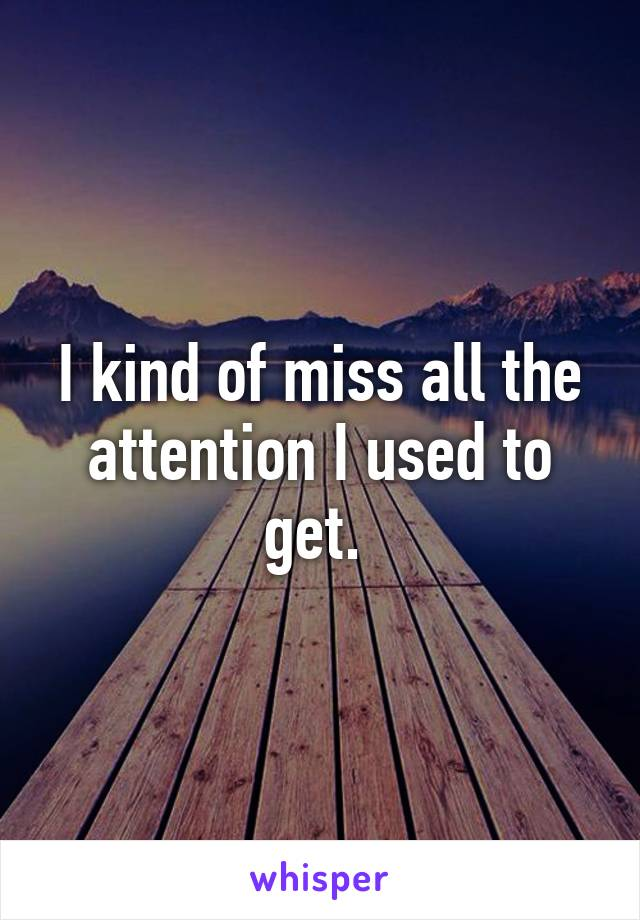 I kind of miss all the attention I used to get.