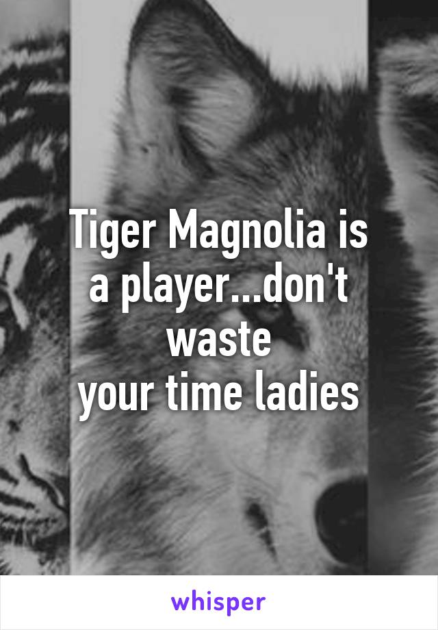 Tiger Magnolia is a player...don't waste your time ladies