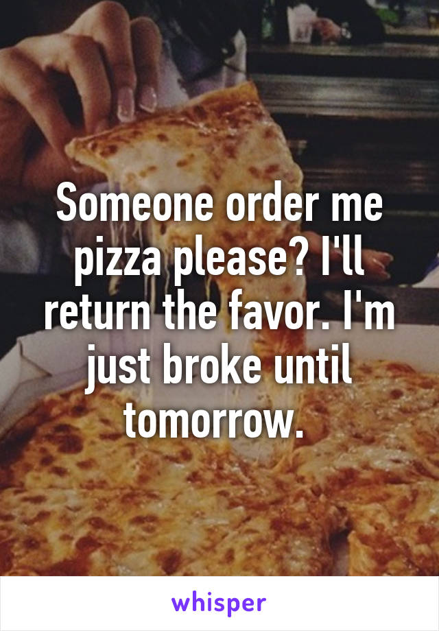 Someone order me pizza please? I'll return the favor. I'm just broke until tomorrow.