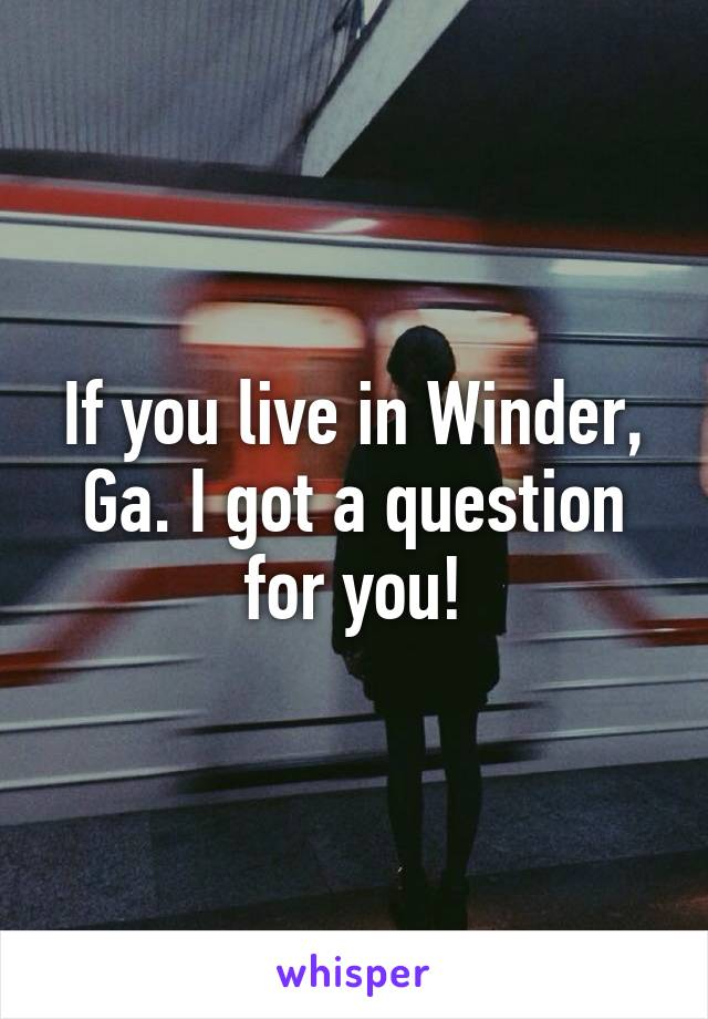 If you live in Winder, Ga. I got a question for you!