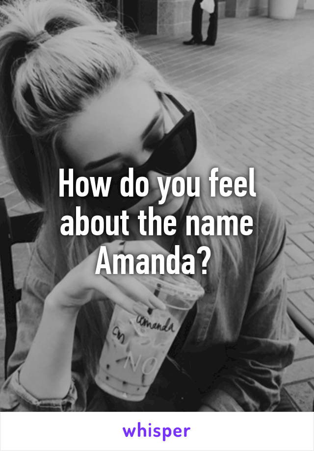 How do you feel about the name Amanda?