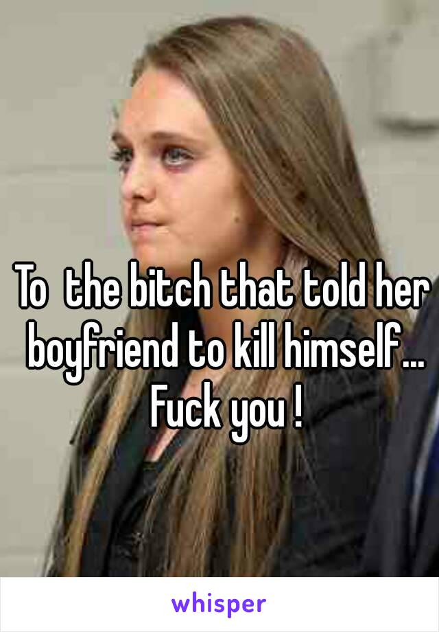 To  the bitch that told her boyfriend to kill himself... Fuck you !