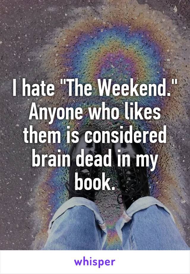 "I hate ""The Weekend."" Anyone who likes them is considered brain dead in my book."