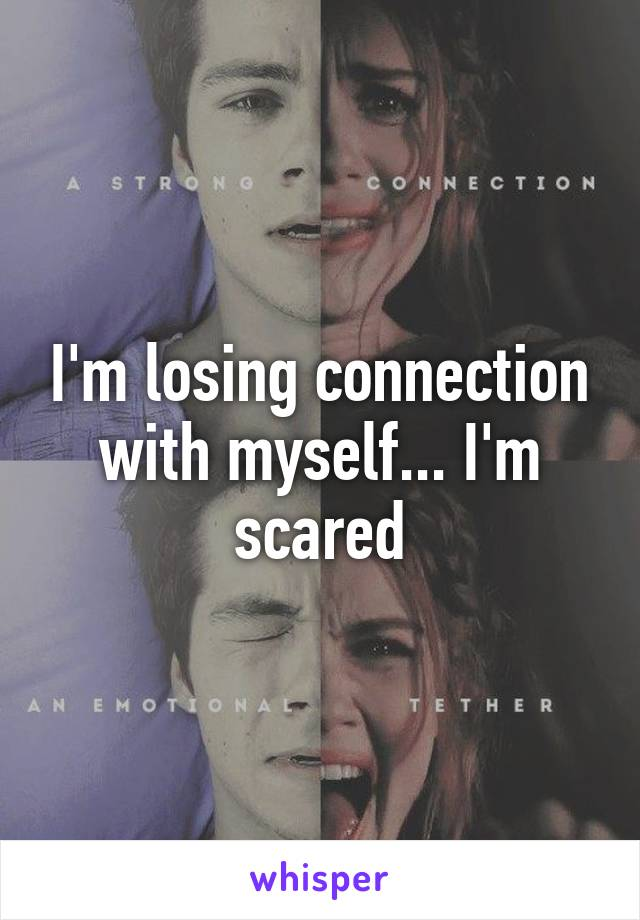 I'm losing connection with myself... I'm scared