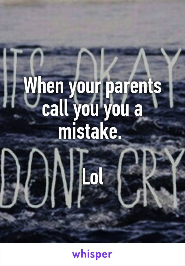 When your parents call you you a mistake.   Lol