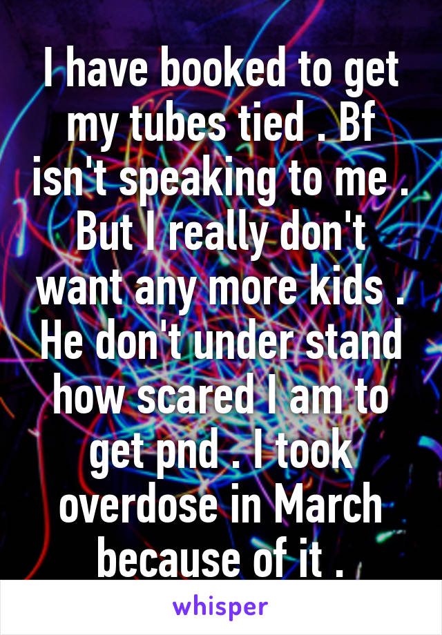I have booked to get my tubes tied . Bf isn't speaking to me . But I really don't want any more kids . He don't under stand how scared I am to get pnd . I took overdose in March because of it .