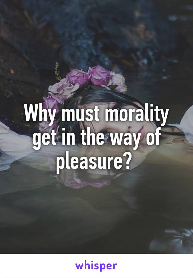 Why must morality get in the way of pleasure?