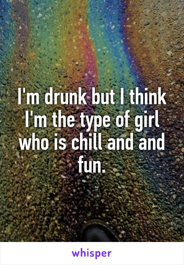 I'm drunk but I think I'm the type of girl who is chill and and fun.